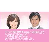 テレビ西日本「Super NEWS」でTV放送されました。ありがとうございました。